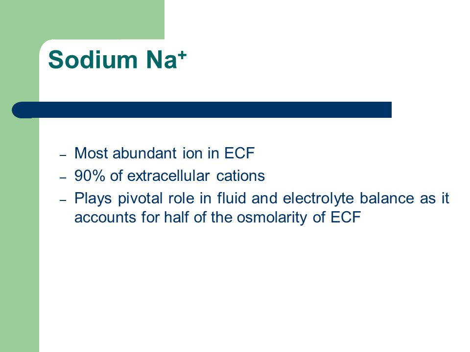 Sodium Na+ Most abundant ion in ECF 90% of extracellular cations