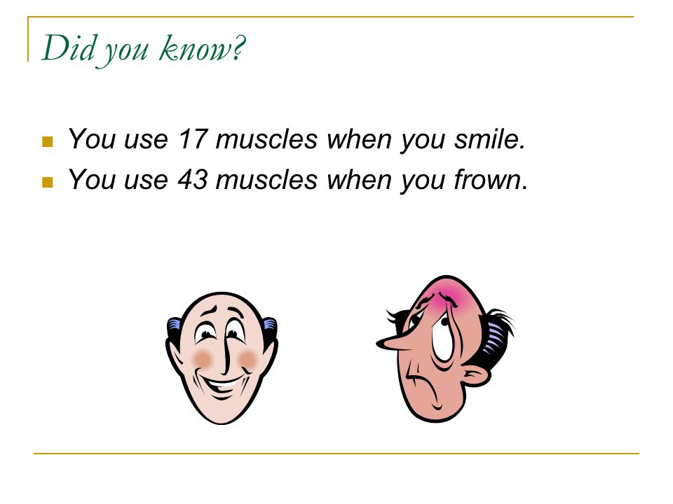 Did you know You use 17 muscles when you smile.