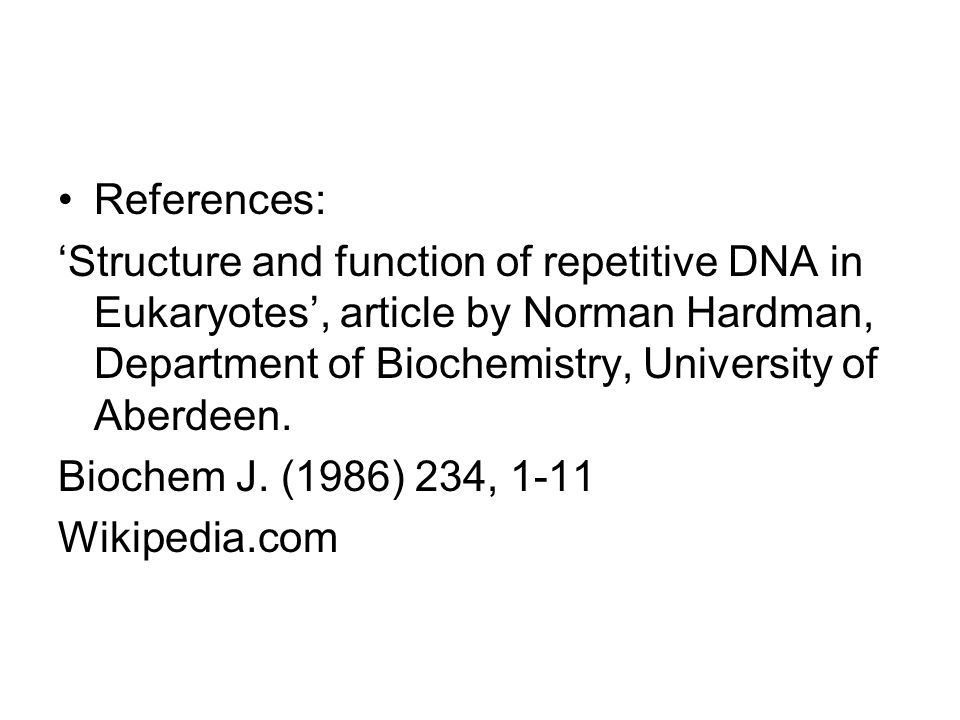 References: 'Structure and function of repetitive DNA in Eukaryotes', article by Norman Hardman, Department of Biochemistry, University of Aberdeen.