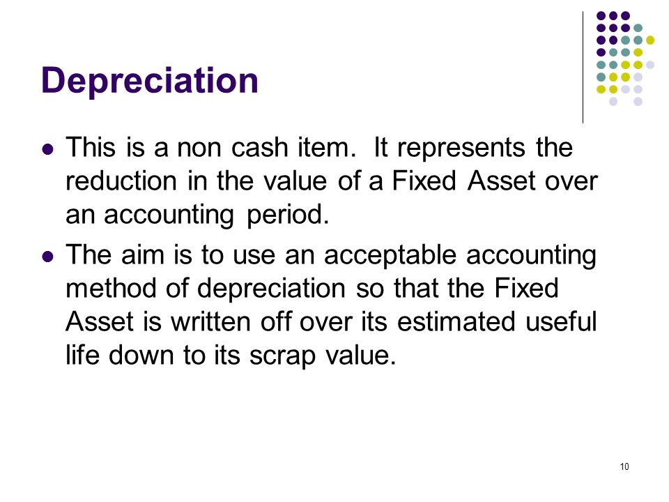 Depreciation This is a non cash item. It represents the reduction in the value of a Fixed Asset over an accounting period.