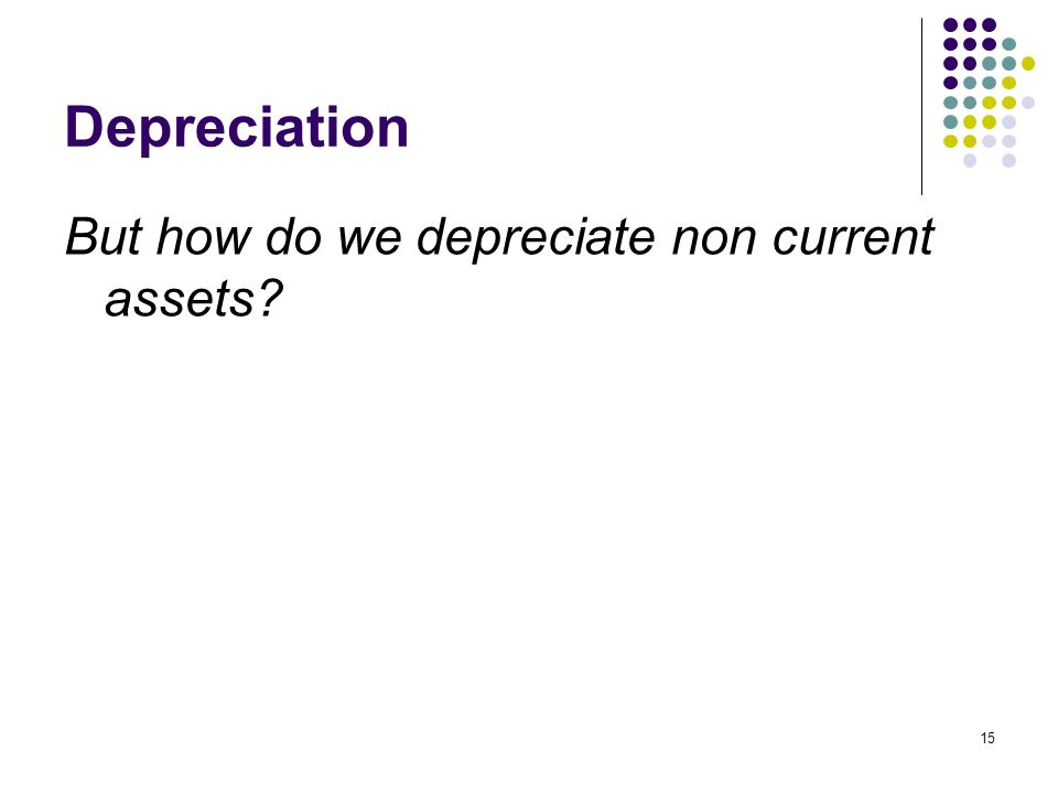 Depreciation But how do we depreciate non current assets