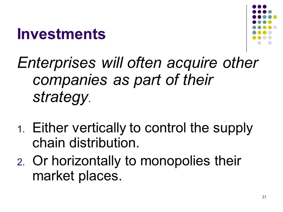InvestmentsEnterprises will often acquire other companies as part of their strategy. Either vertically to control the supply chain distribution.
