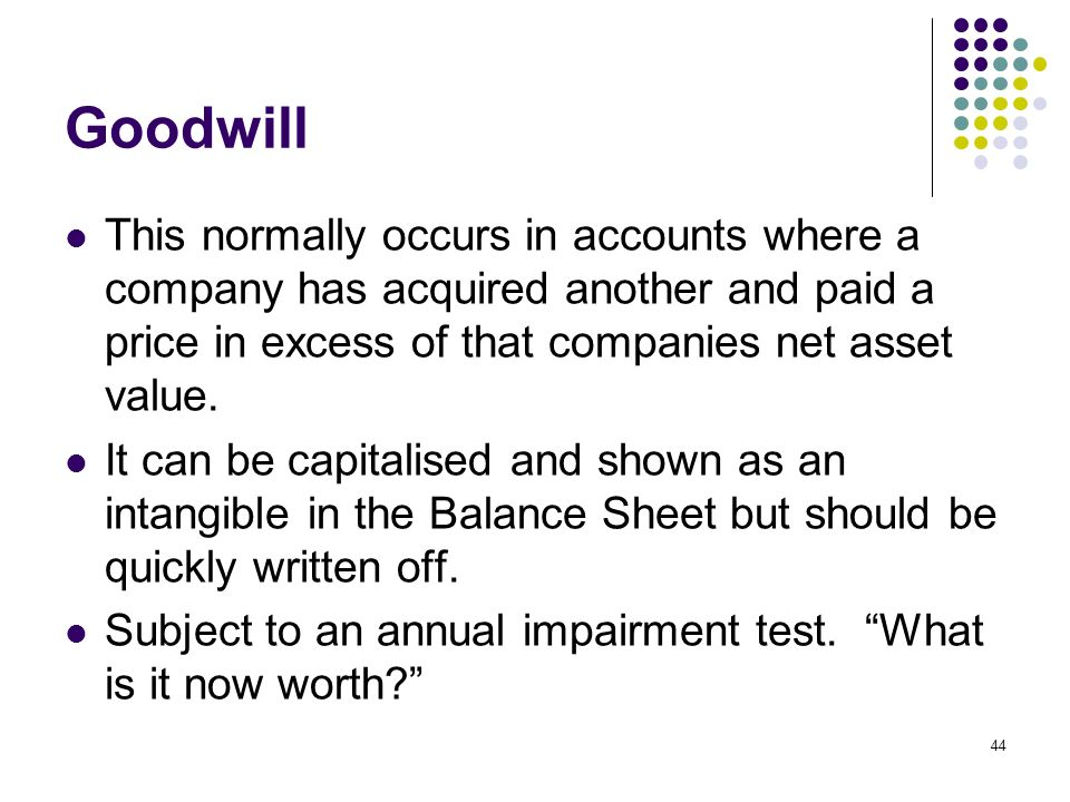 Goodwill This normally occurs in accounts where a company has acquired another and paid a price in excess of that companies net asset value.