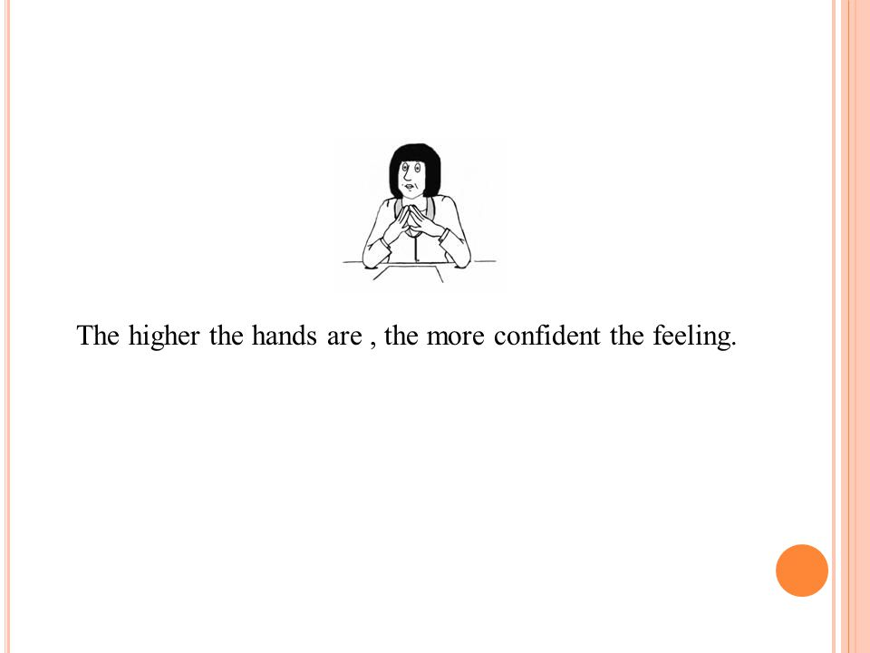The higher the hands are , the more confident the feeling.
