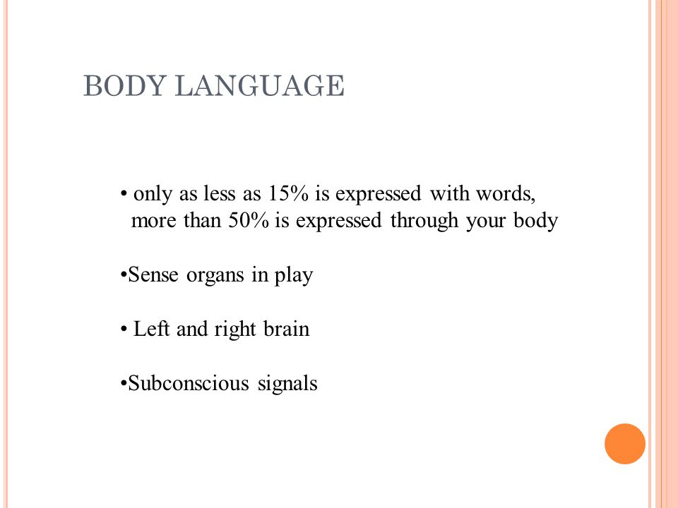BODY LANGUAGE only as less as 15% is expressed with words,