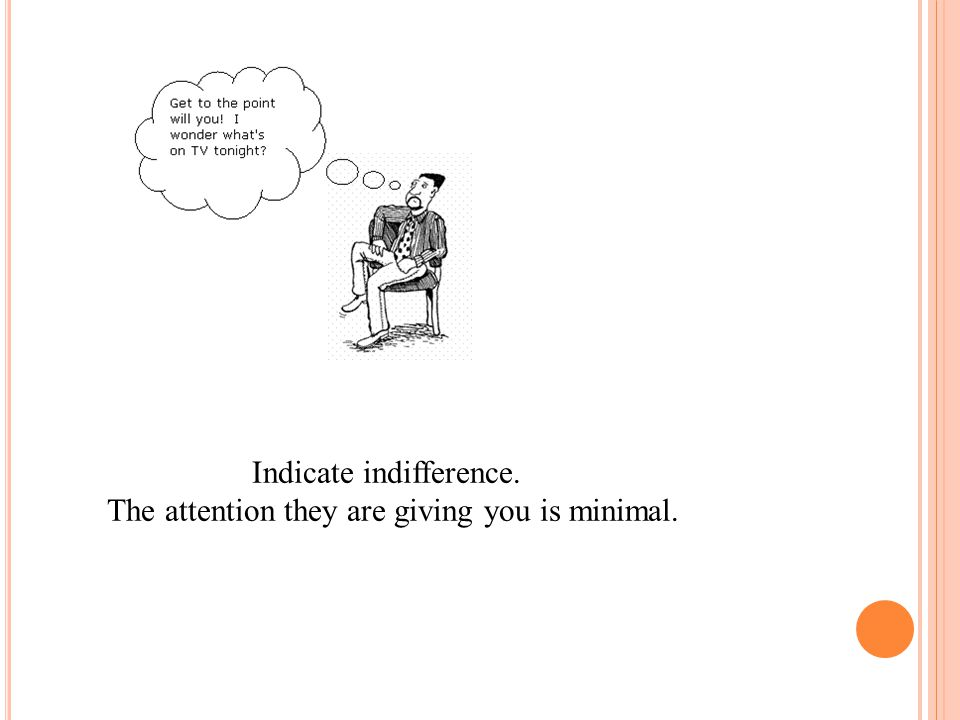 Indicate indifference. The attention they are giving you is minimal.
