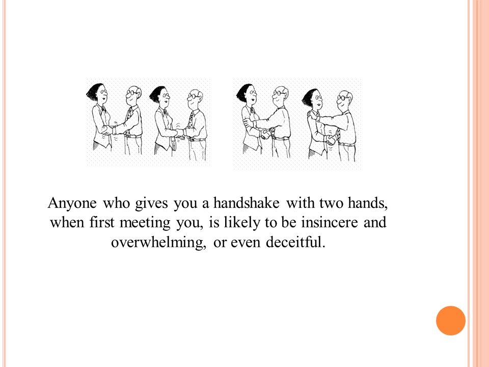 Anyone who gives you a handshake with two hands,
