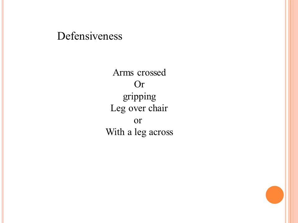 Defensiveness Arms crossed Or gripping Leg over chair or