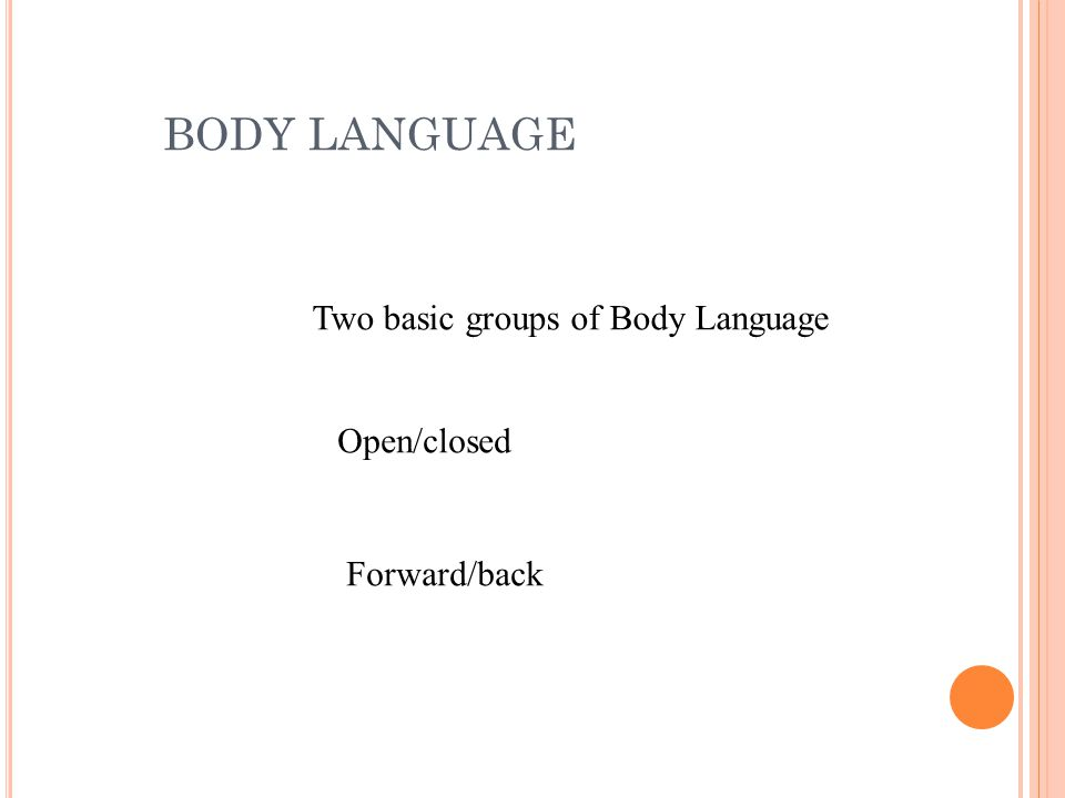 BODY LANGUAGE Two basic groups of Body Language Open/closed