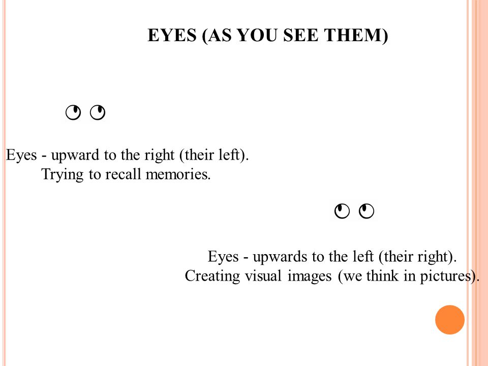 EYES (AS YOU SEE THEM) Eyes - upward to the right (their left).