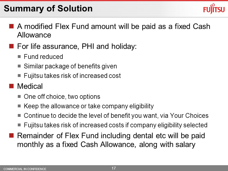 Summary of Solution A modified Flex Fund amount will be paid as a fixed Cash Allowance. For life assurance, PHI and holiday: