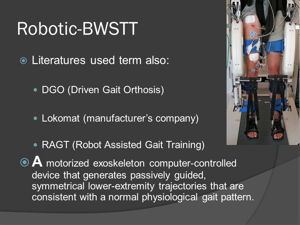 Robotic-BWSTT Literatures used term also: DGO (Driven Gait Orthosis) Lokomat (manufacturer's company)