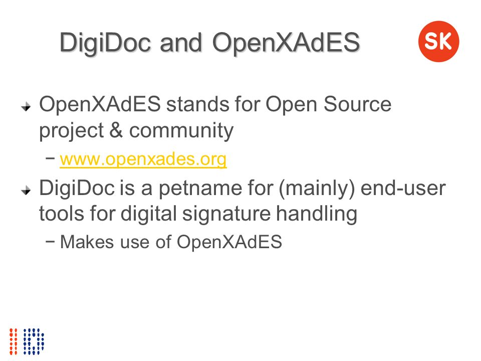 DigiDoc and OpenXAdES OpenXAdES stands for Open Source project & community. www.openxades.org.