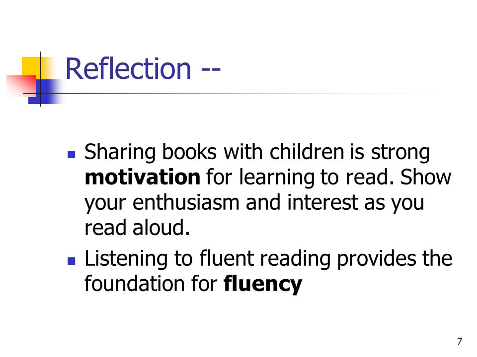 Reflection -- Sharing books with children is strong motivation for learning to read. Show your enthusiasm and interest as you read aloud.