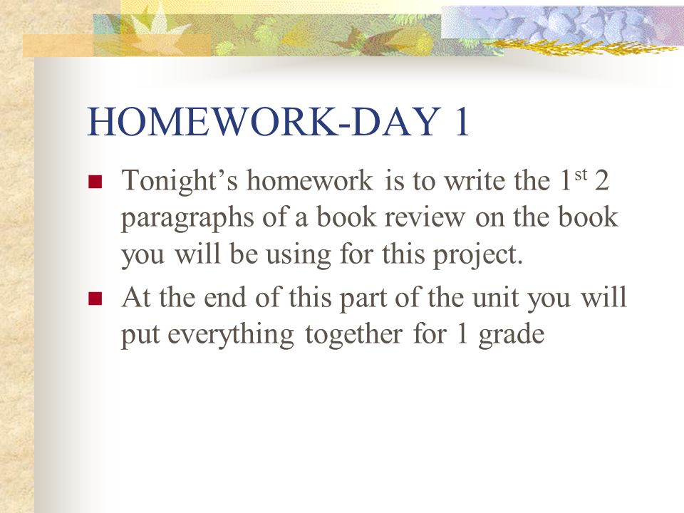 HOMEWORK-DAY 1 Tonight's homework is to write the 1st 2 paragraphs of a book review on the book you will be using for this project.
