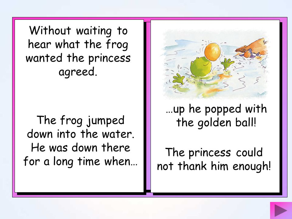 Without waiting to hear what the frog wanted the princess agreed.