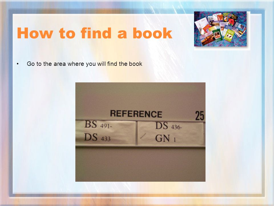How to find a book Go to the area where you will find the book