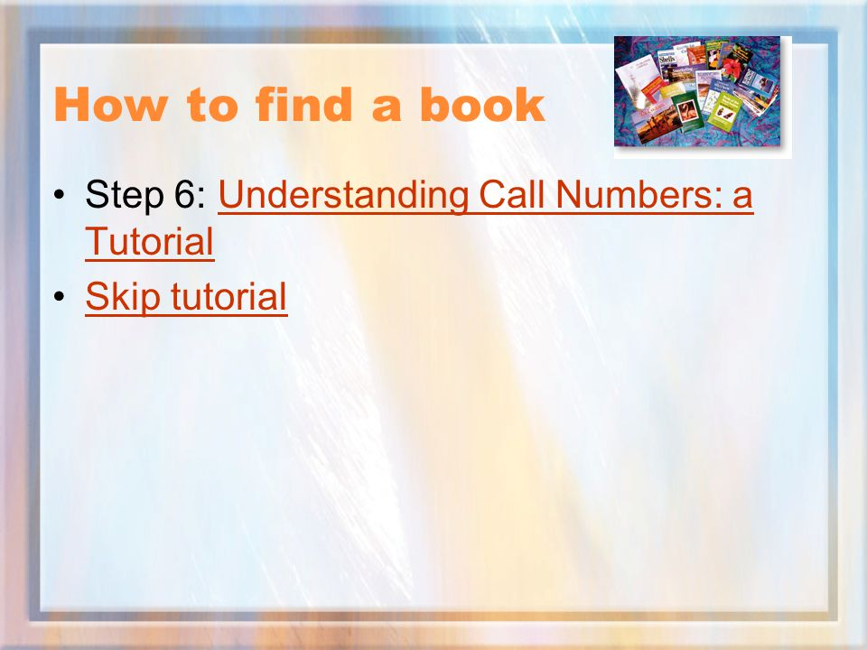 How to find a book Step 6: Understanding Call Numbers: a Tutorial