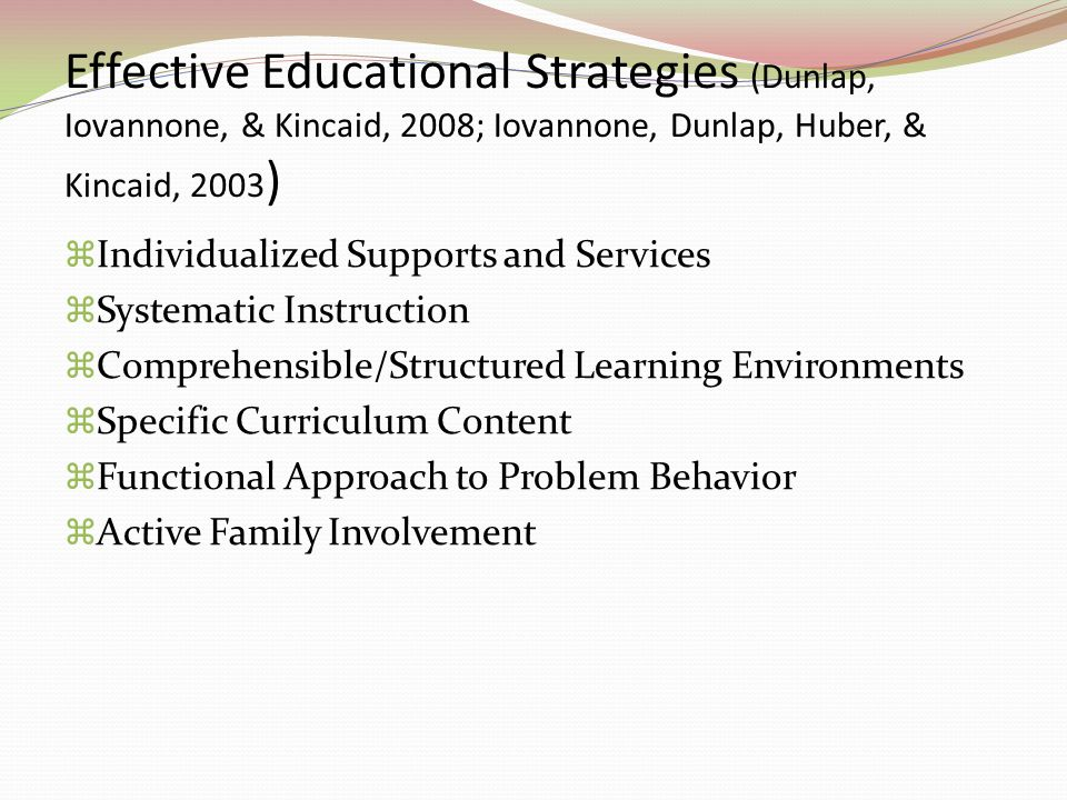 Effective Educational Strategies (Dunlap, Iovannone, & Kincaid, 2008; Iovannone, Dunlap, Huber, & Kincaid, 2003)