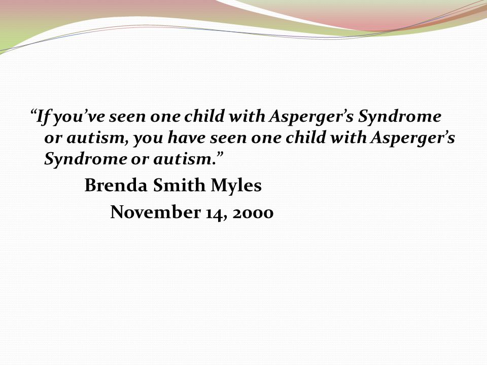 If you've seen one child with Asperger's Syndrome or autism, you have seen one child with Asperger's Syndrome or autism.