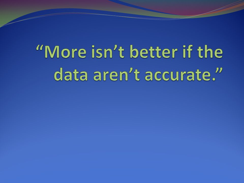 More isn't better if the data aren't accurate.