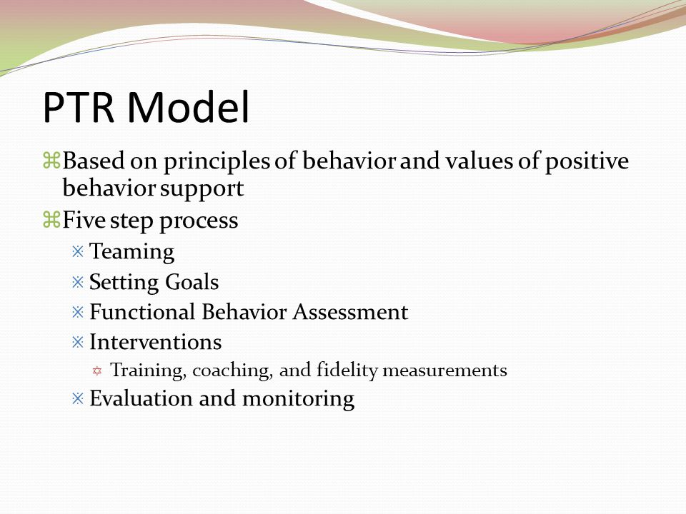 PTR Model Based on principles of behavior and values of positive behavior support. Five step process.