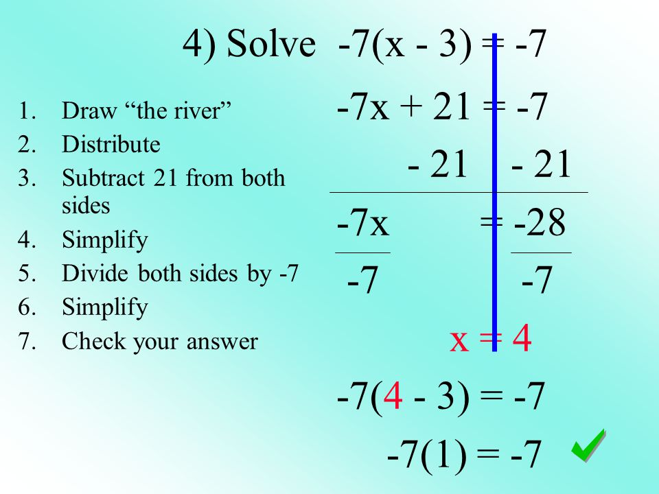 4) Solve -7(x - 3) = -7 -7x + 21 = -7 - 21 - 21 -7x = -28 -7 -7 x = 4