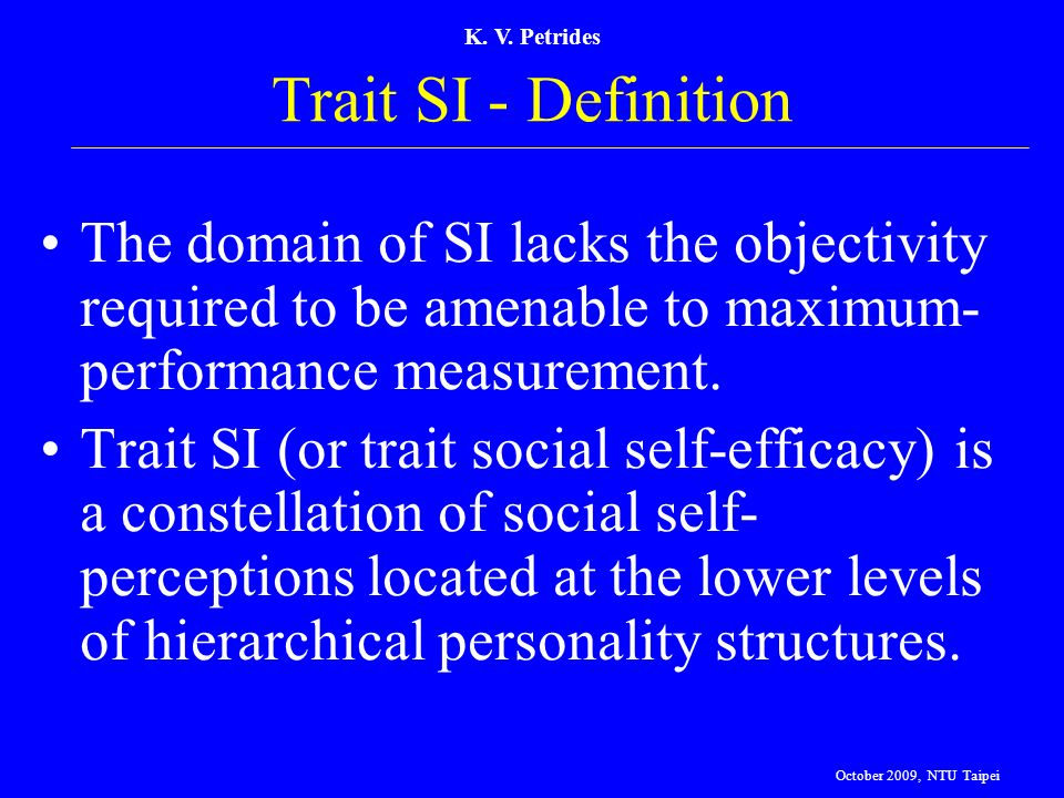 K. V. Petrides Trait SI - Definition. The domain of SI lacks the objectivity required to be amenable to maximum-performance measurement.