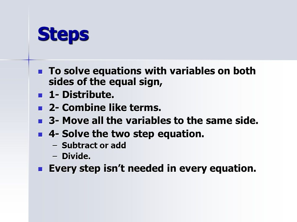 Steps To solve equations with variables on both sides of the equal sign, 1- Distribute. 2- Combine like terms.