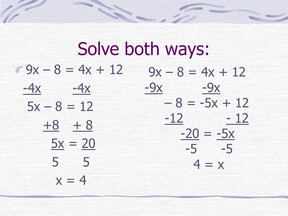 Solve both ways: 9x – 8 = 4x + 12 9x – 8 = 4x + 12 -4x -4x -9x -9x