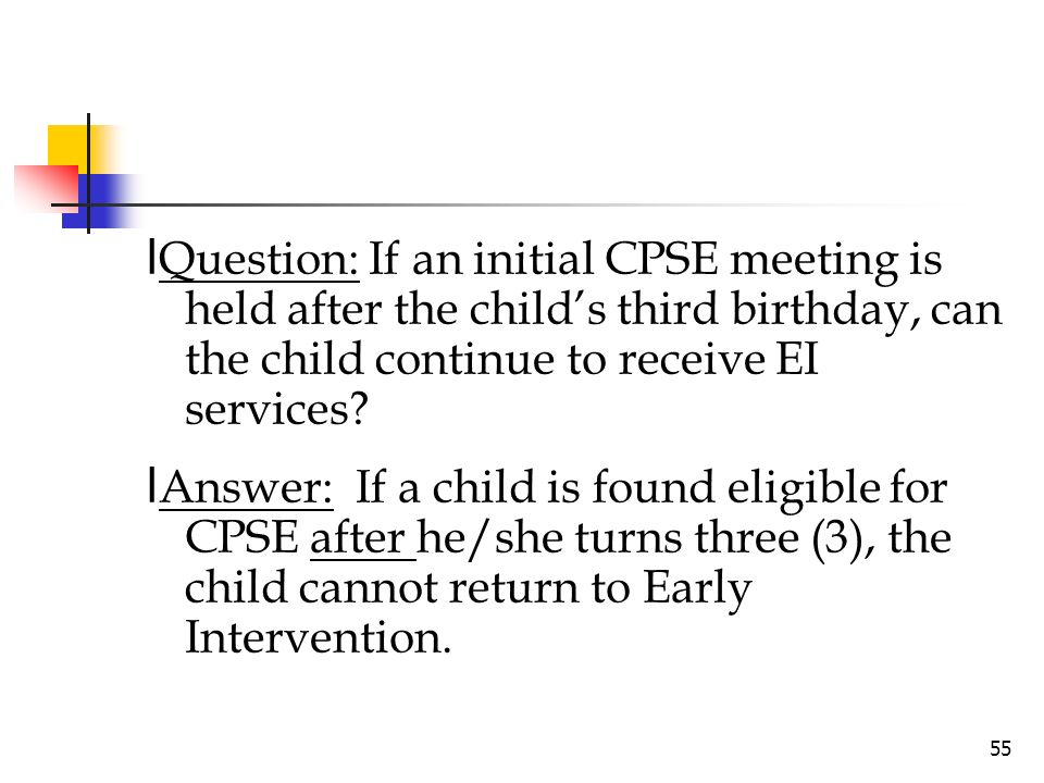 lQuestion: If an initial CPSE meeting is held after the child's third birthday, can the child continue to receive EI services