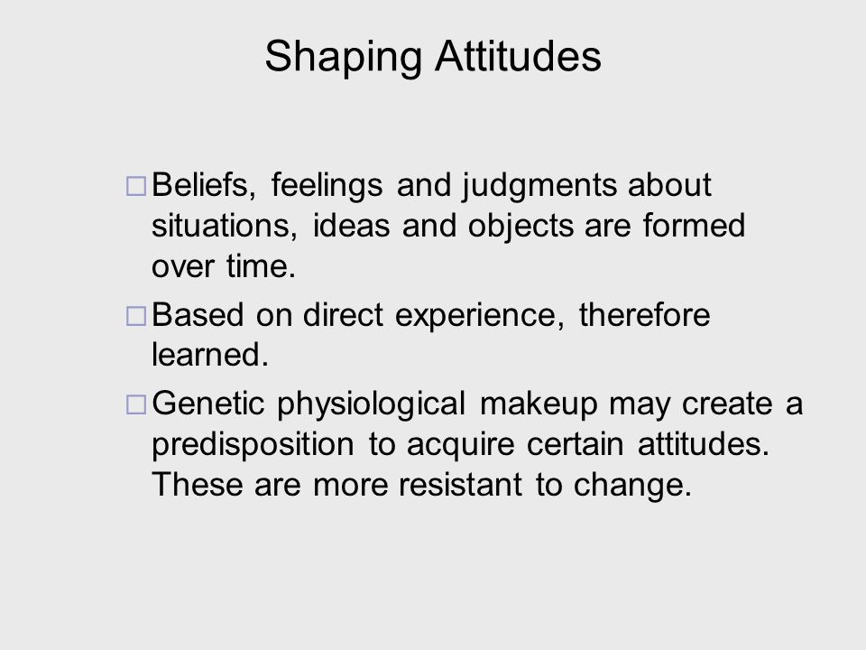 Shaping Attitudes Beliefs, feelings and judgments about situations, ideas and objects are formed over time.