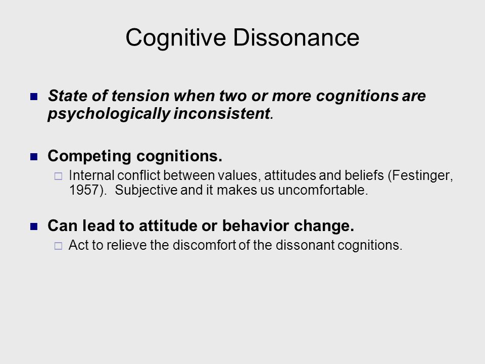 Cognitive Dissonance State of tension when two or more cognitions are psychologically inconsistent.