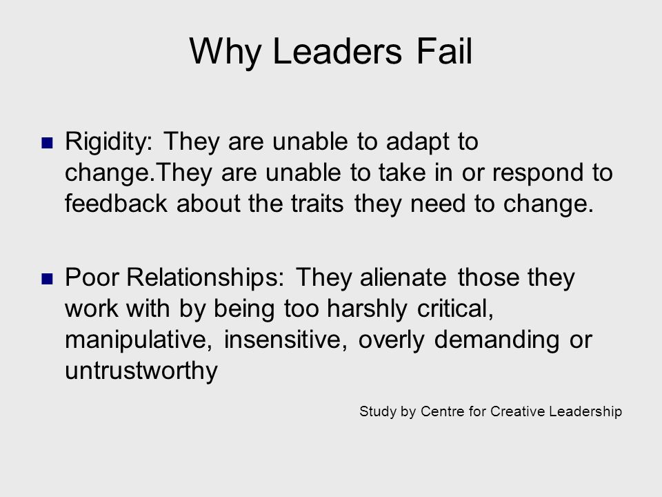 Why Leaders Fail Rigidity: They are unable to adapt to change.They are unable to take in or respond to feedback about the traits they need to change.