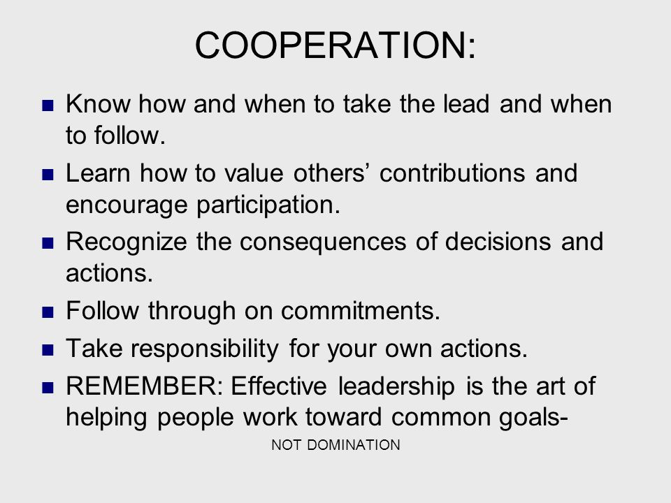 COOPERATION: Know how and when to take the lead and when to follow.