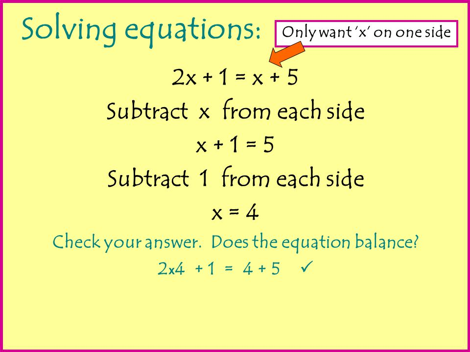 Solving equations: 2x + 1 = x + 5 Subtract x from each side x + 1 = 5