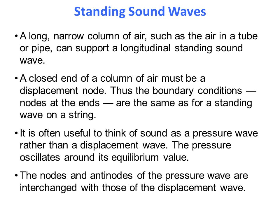 Standing Sound Waves A long, narrow column of air, such as the air in a tube or pipe, can support a longitudinal standing sound wave.