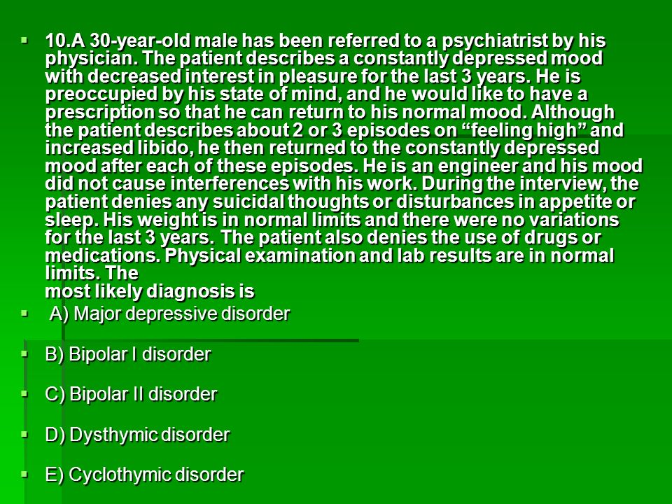 10.A 30-year-old male has been referred to a psychiatrist by his physician. The patient describes a constantly depressed mood with decreased interest in pleasure for the last 3 years. He is preoccupied by his state of mind, and he would like to have a prescription so that he can return to his normal mood. Although the patient describes about 2 or 3 episodes on feeling high and increased libido, he then returned to the constantly depressed mood after each of these episodes. He is an engineer and his mood did not cause interferences with his work. During the interview, the patient denies any suicidal thoughts or disturbances in appetite or sleep. His weight is in normal limits and there were no variations for the last 3 years. The patient also denies the use of drugs or medications. Physical examination and lab results are in normal limits. The most likely diagnosis is