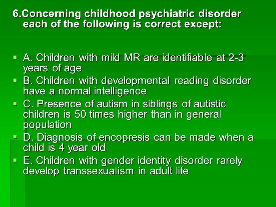 6.Concerning childhood psychiatric disorder each of the following is correct except: