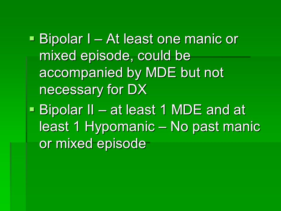 Bipolar I – At least one manic or mixed episode, could be accompanied by MDE but not necessary for DX