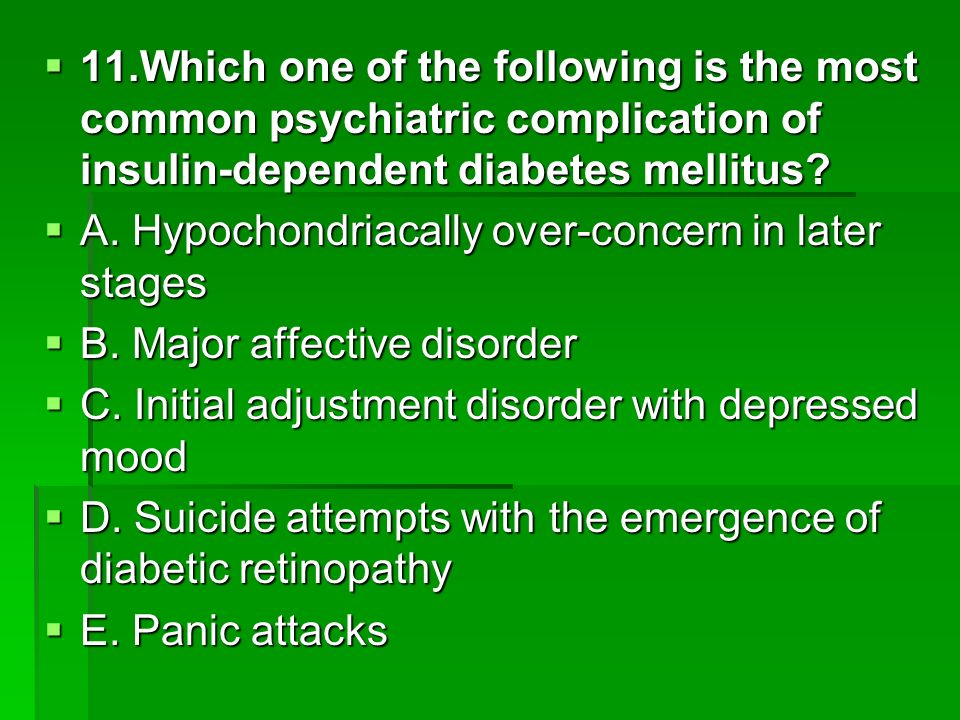 11.Which one of the following is the most common psychiatric complication of insulin-dependent diabetes mellitus