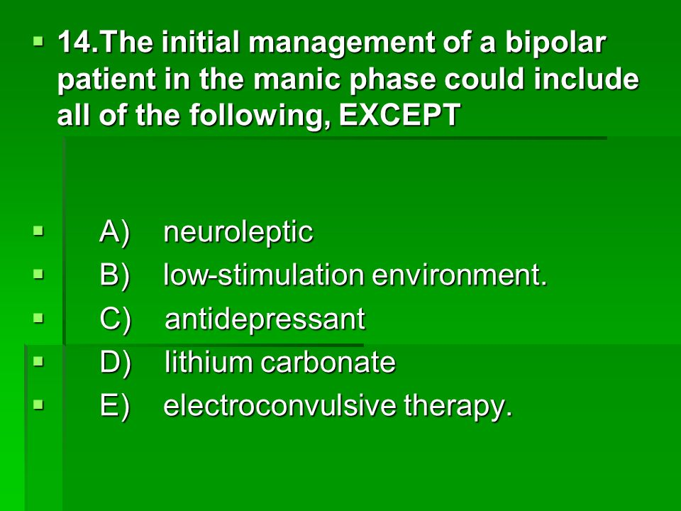 14.The initial management of a bipolar patient in the manic phase could include all of the following, EXCEPT
