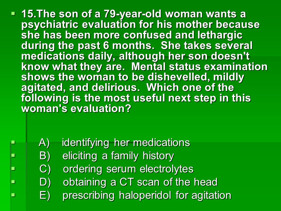 15.The son of a 79-year-old woman wants a psychiatric evaluation for his mother because she has been more confused and lethargic during the past 6 months. She takes several medications daily, although her son doesn t know what they are. Mental status examination shows the woman to be dishevelled, mildly agitated, and delirious. Which one of the following is the most useful next step in this woman s evaluation
