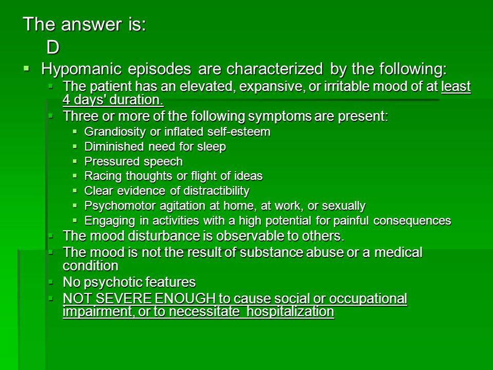 The answer is: D. Hypomanic episodes are characterized by the following: