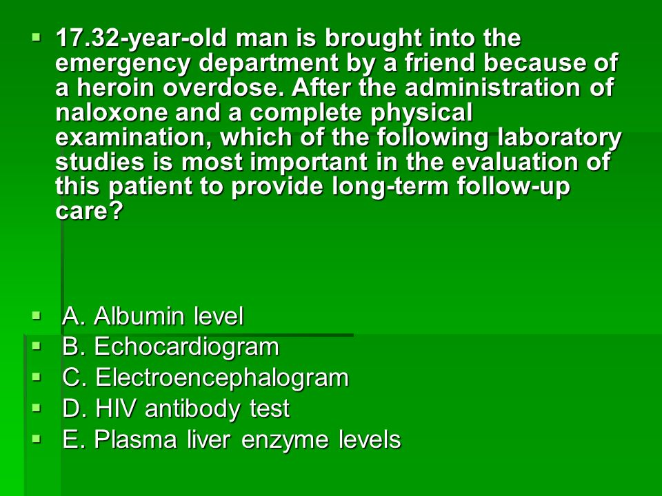 17.32-year-old man is brought into the emergency department by a friend because of a heroin overdose. After the administration of naloxone and a complete physical examination, which of the following laboratory studies is most important in the evaluation of this patient to provide long-term follow-up care