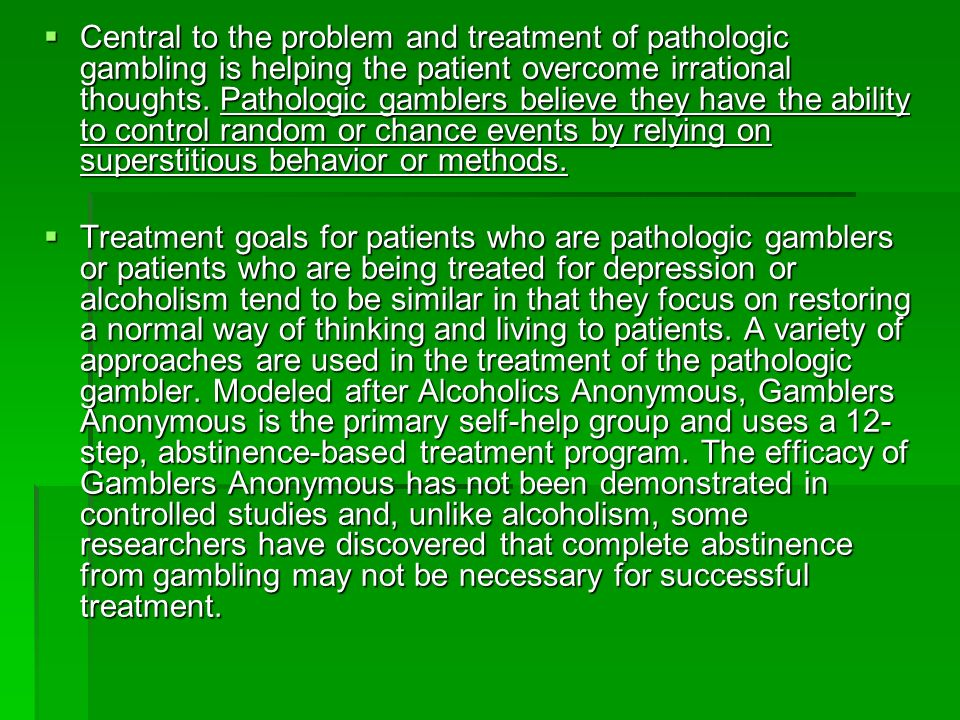 Central to the problem and treatment of pathologic gambling is helping the patient overcome irrational thoughts. Pathologic gamblers believe they have the ability to control random or chance events by relying on superstitious behavior or methods.