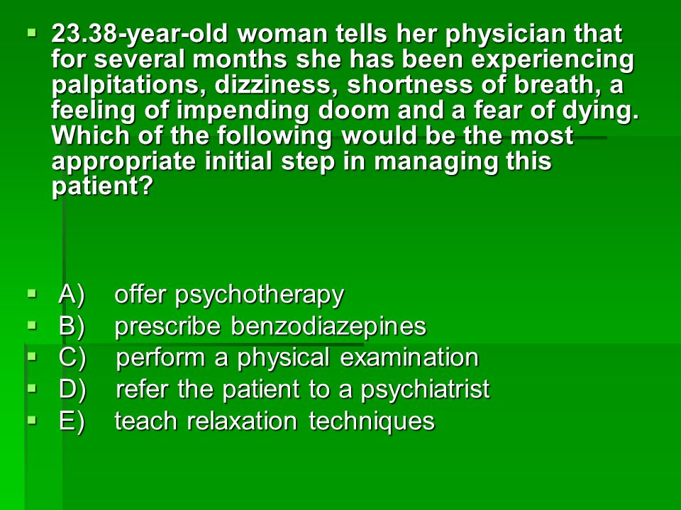23.38-year-old woman tells her physician that for several months she has been experiencing palpitations, dizziness, shortness of breath, a feeling of impending doom and a fear of dying. Which of the following would be the most appropriate initial step in managing this patient