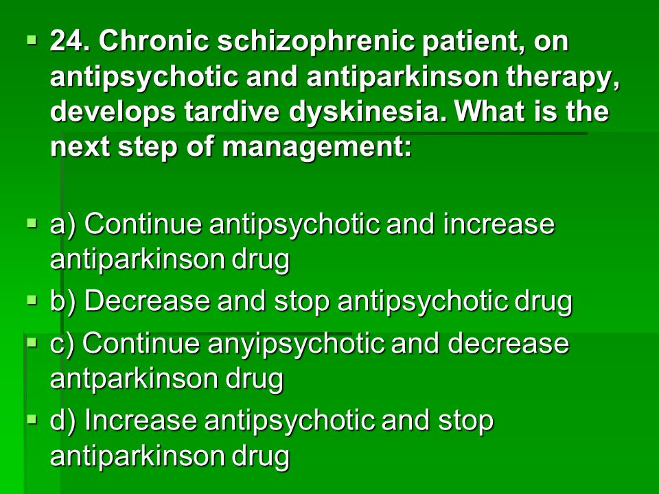 24. Chronic schizophrenic patient, on antipsychotic and antiparkinson therapy, develops tardive dyskinesia. What is the next step of management: