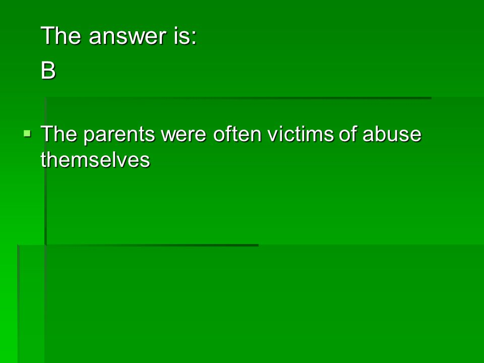 The answer is: B The parents were often victims of abuse themselves