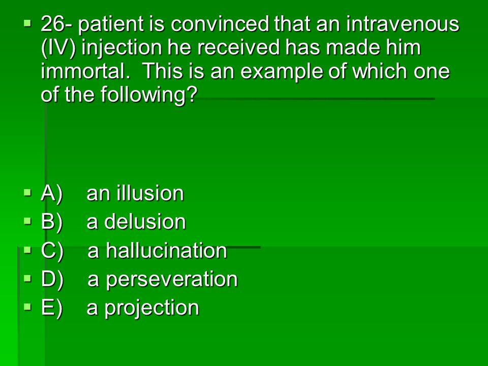 26- patient is convinced that an intravenous (IV) injection he received has made him immortal. This is an example of which one of the following